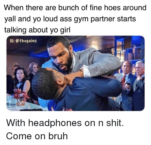 Ass, Bruh, and Gym: When there are bunch of fine hoes around  yall and yo loud ass gym partner starts  talking about yo gil  IG: @thegainz With headphones on n shit. Come on bruh