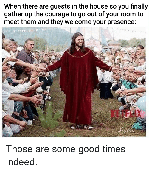 Good, House, and Indeed: When there are guests in the house so you finally  gather up the courage to go out of your room to  meet them and they welcome your presence: Those are some good times indeed.