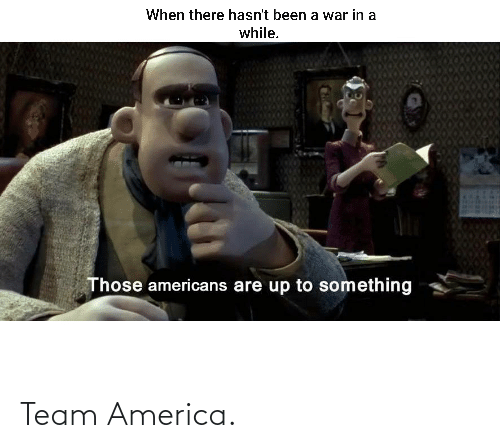 those: When there hasn't been a war in a  while.  Those americans are up to something Team America.