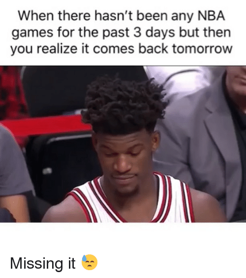 Nba Games: When there hasn't been any NBA  games for the past 3 days but then  you realize it comes back tomorrow Missing it 😓