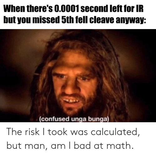 But Man Am I Bad At Math: When there's 0.0001 second left for IR  but you missed 5th fell cleave anyway:  (confused unga bunga) The risk I took was calculated, but man, am I bad at math.