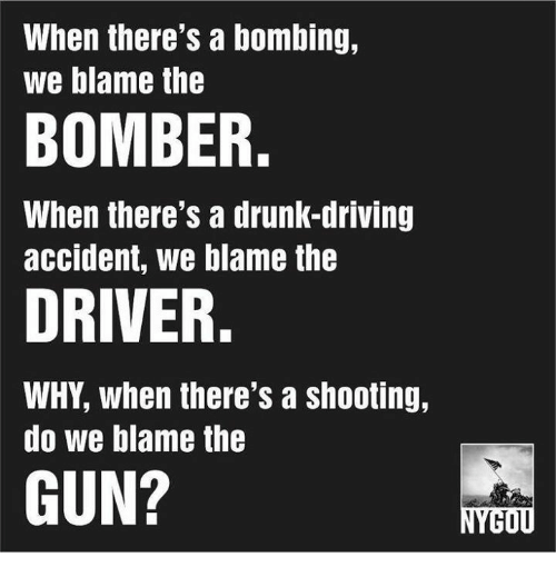 drunk driving: When there's a bombing,  we blame the  BOMBER.  When there's a drunK-drivIng  accident, we blame the  DRIVER.  WHY, when there's a shooting,  do we blame the  GUN?