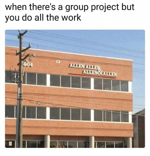 Work, All The, and Project: when there's a group project but  you do all the work  604