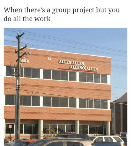 Work, All The, and Project: When there's a group project but you  do all the work  ALLEN A  LLE