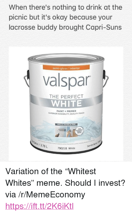 """gloss: When there's nothing to drink at the  picnic but it's okay because your  lacrosse buddy brought Capri-Suns  semi-gloss interior  valspar  THE PERFECT  WHITE  PAINT+PRIMER  SUPERIOR DURABILITY, QUALITY FINISH  WALLS, DOORS & TRIM  WHITE  on/3.78L  Semibri  790218 White <p>Variation of the &ldquo;Whitest Whites&rdquo; meme. Should I invest? via /r/MemeEconomy <a href=""""https://ift.tt/2K6iKtl"""">https://ift.tt/2K6iKtl</a></p>"""