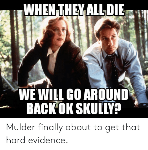 Funny, Back, and Will: WHEN THEY ALL DIE  WE WILL GO AROUND  BACK OK SKULLY? Mulder finally about to get that hard evidence.