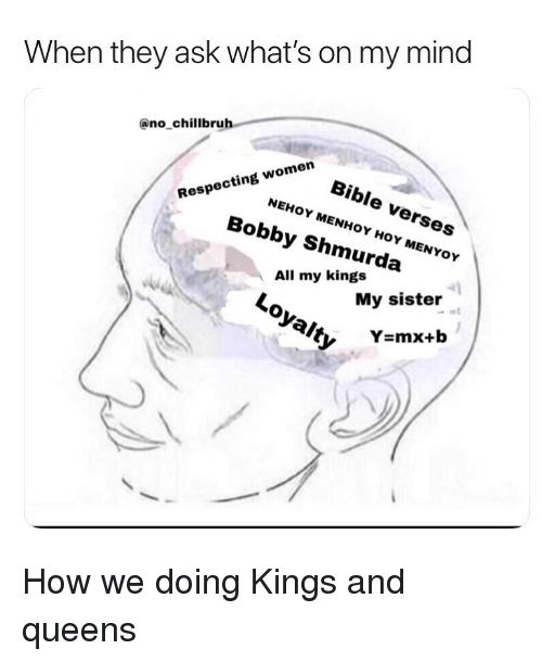 Bobby Shmurda, Funny, and Bible: When they ask what's on my mind  @no chillbruh  Bible verses  NEHOY MENHOY HOY MENYOY  oy  1  Respecting women  Bobby Shmurda  All my kings  Loyalty  Hoy  My sister How we doing Kings and queens