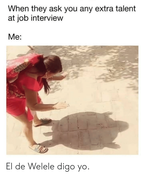 interview: When they ask you any extra talent  at job interview  Me: El de Welele digo yo.