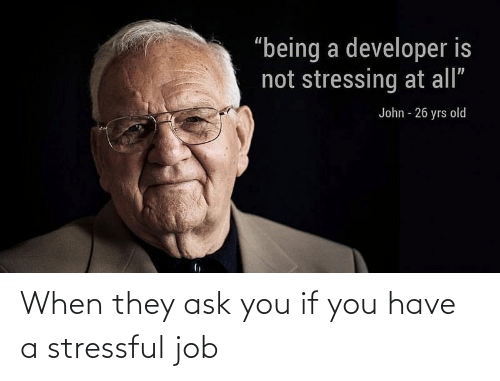 job: When they ask you if you have a stressful job