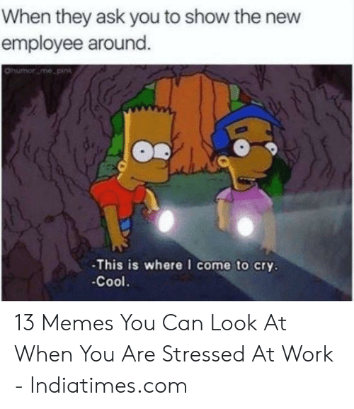 Funny Stress Memes: When they ask you to show the new  employee around  ohumorume, pink  -This is where I come to cry  -Cool 13 Memes You Can Look At When You Are Stressed At Work - Indiatimes.com