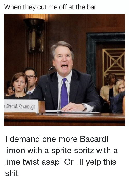 Funny, Shit, and Yelp: When they cut me off at the bar  Brett M. Kavanaugh I demand one more Bacardi limon with a sprite spritz with a lime twist asap! Or I'll yelp this shit