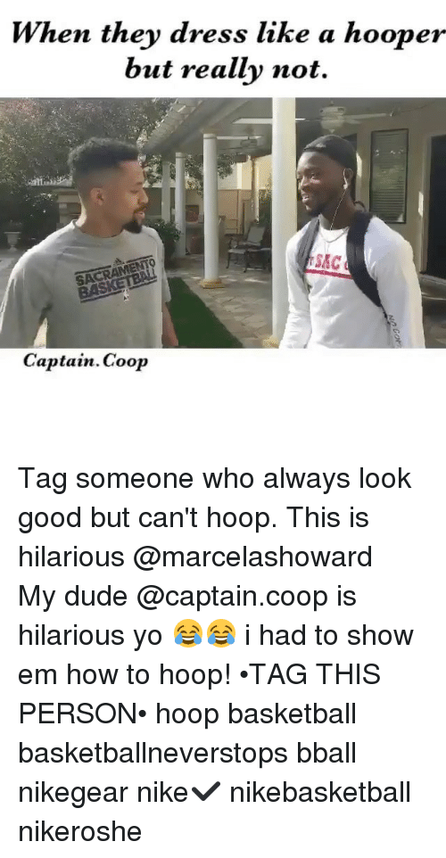 hooping: When they dress like a hooper  but really not.  SACRAMENTO  SAC  Captain Coop Tag someone who always look good but can't hoop. This is hilarious @marcelashoward ・・・ My dude @captain.coop is hilarious yo 😂😂 i had to show em how to hoop! •TAG THIS PERSON• hoop basketball basketballneverstops bball nikegear nike✔️ nikebasketball nikeroshe