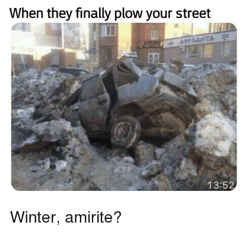 Winter, Amirite, and They: When they finally plow your street  13:52 Winter, amirite?