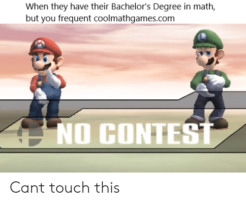 Frequent: When they have their Bachelor's Degree in math  but you frequent coolmathgames.com  NO CONTEST Cant touch this