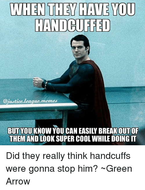 League Meme: WHEN THEY HAVE YOU  HANDCUFFED  @justice  league memes  BUT YOU KNOW YOU CAN EASILY BREAK OUT OF  THEM AND LOOK SUPER COOL WHILE DOING IT Did they really think handcuffs were gonna stop him? ~Green Arrow