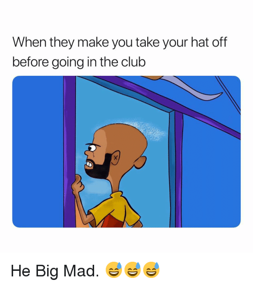 Club, Dank Memes, and Mad: When they make you take your hat off  before going in the club He Big Mad. 😅😅😅
