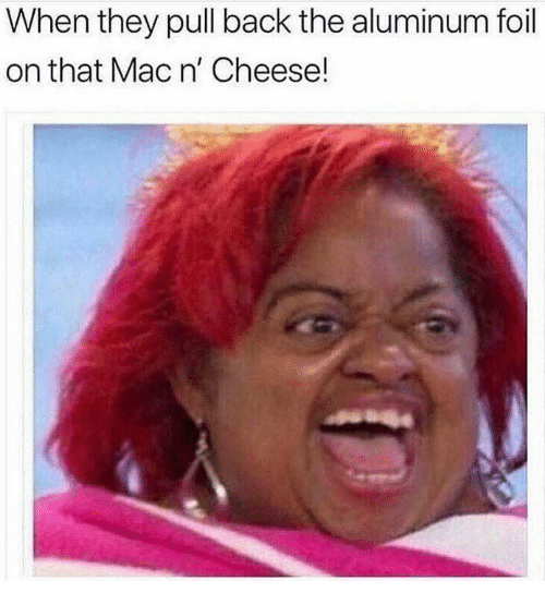 aluminum foil: When they pull back the aluminum foil  on that Mac n' Cheese!