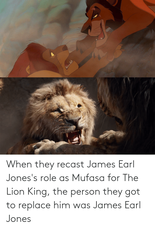 Lion King: When they recast James Earl Jones's role as Mufasa for The Lion King, the person they got to replace him was James Earl Jones
