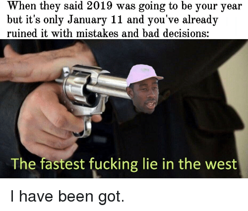 Bad, Fucking, and Decisions: When they said 2019 was going to be your year  but it's only January 11 and you've already  ruined it with mistakes and bad decisions:  The fastest fucking lie in the west I have been got.