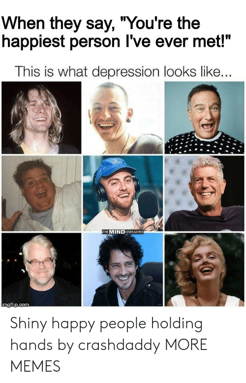 """shiny: When they say, """"You're the  happiest person I've ever met!""""  This is what depression looks like...  THE MINDUNEEASHED  imgflip.com Shiny happy people holding hands by crashdaddy MORE MEMES"""
