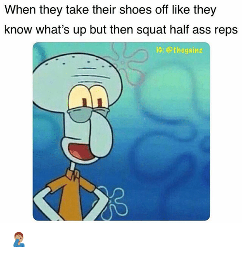 Ass, Memes, and Shoes: When they take their shoes off like they  know what's up but then squat half ass reps  IG: @thegainz 🤦🏽♂️