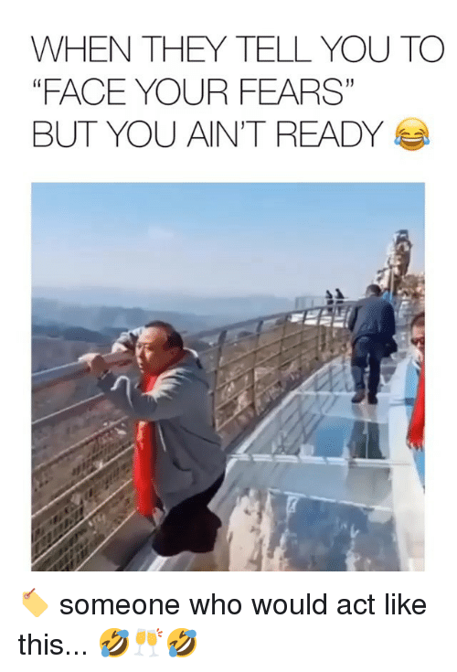 "Memes, 🤖, and Act: WHEN THEY TELL YOU TO  ""FACE YOUR FEARS""  BUT YOU AINT READY  1) 🏷 someone who would act like this... 🤣🥂🤣"
