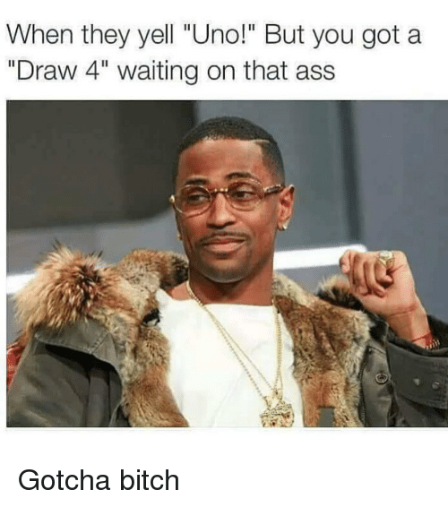 "Ass, Bitch, and Funny: When they yell ""Uno!"" But you got a  ""Draw 4"" waiting on that ass Gotcha bitch"