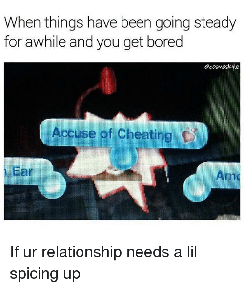 Boredness: When things have been going steady  for awhile and you get bored  ecosmoskle  Accuse of Cheating  Far If ur relationship needs a lil spicing up