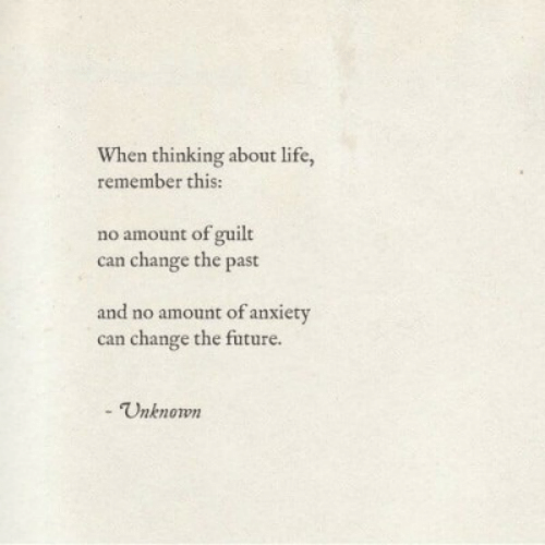 The Past: When thinking about life,  remember this:  no amount of guilt  can change the past  and no amount of anxiety  can change the future.  - Unknown