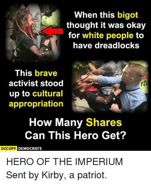 Memes, White People, and Brave: When this bigot  thought it was okay  for white people to  have dreadlocksS  This brave  activist stood  up to cultural  appropriation  How Many Shares  Can This Hero Get?  OCCUPYC  DEMOCRATS HERO OF THE IMPERIUM  Sent by Kirby, a patriot.