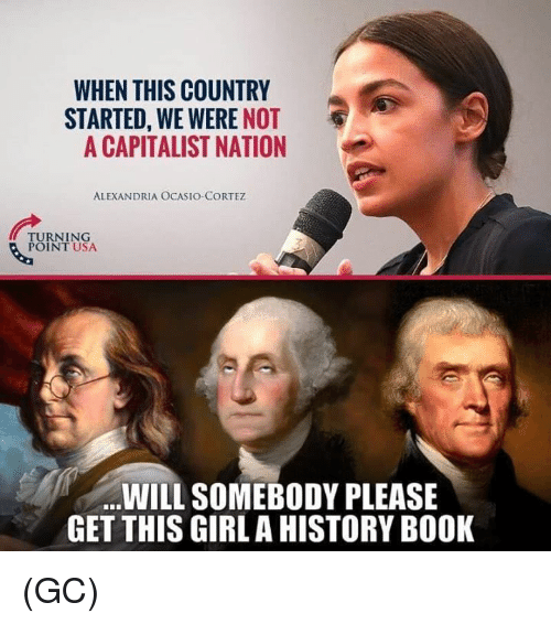 Memes, Book, and Girl: WHEN THIS COUNTRY  STARTED, WE WERE NOT  A CAPITALIST NATION  ALEXANDRIA OCASIOCORTEZ  TURNING  POINT USA  WILL SOMEBODY PLEASE  GET THIS GIRL A HISTORY BOOK (GC)