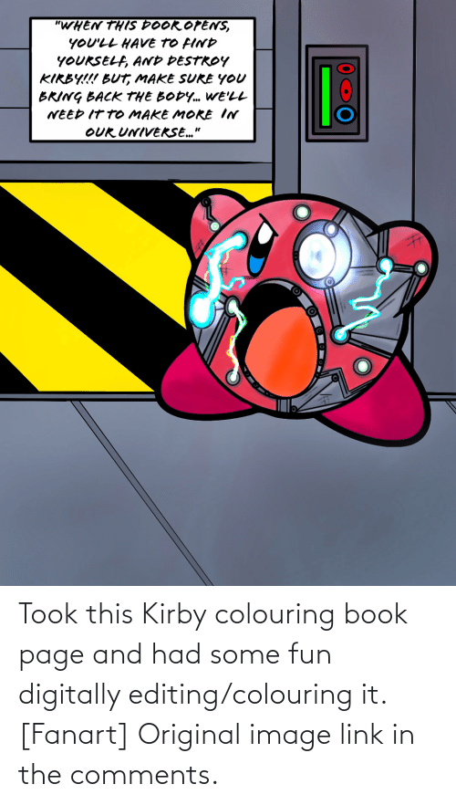 """Butt, Book, and Image: """"WHEN THIS DOOR OPENS,  YOU'LL HAVE TO FIND  YOUKSELF, AND DESTROY  KIRBY!!! BUTT, MAKE SUKE YOU  BRING BACK THE BODY. WE'LL  NEED IT TO MAKE MOKE IN  lễ  OUR UNIVEKSE."""" Took this Kirby colouring book page and had some fun digitally editing/colouring it. [Fanart] Original image link in the comments."""