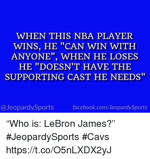 """Cavs, Facebook, and LeBron James: WHEN THIS NBA PLAYER  WINS, HE """"CAN WIN WITH  ANYONE"""", WHEN HE LOSES  HE """"DOESN'T HAVE THE  SUPPORTING CAST HE NEEDS""""  @JeopardySports  facebook.com/JeopardySports """"Who is: LeBron James?"""" #JeopardySports #Cavs https://t.co/O5nLXDX2yJ"""