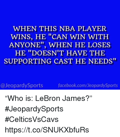 """Facebook, LeBron James, and Nba: WHEN THIS NBA PLAYER  WINS, HE """"CAN WIN WITH  ANYONE"""", WHEN HE LOSES  HE """"DOESN'T HAVE THE  SUPPORTING CAST HE NEEDS""""  @JeopardySports  facebook.com/JeopardySports """"Who is: LeBron James?"""" #JeopardySports #CelticsVsCavs https://t.co/SNUKXbfuRs"""