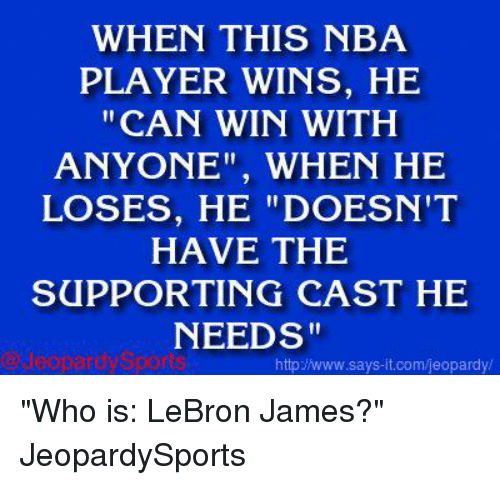 """Jeopardy, LeBron James, and Nba: WHEN THIS NBA  PLAYER WINS, HE  CAN WIN WITH  ANYONE WHEN HE  LOSES, HE """"DOESN'T  HAVE THE  SUPPORTING CAST HE  NEEDS""""  httpz www.says it.com/jeopardy/ """"Who is: LeBron James?"""" JeopardySports"""