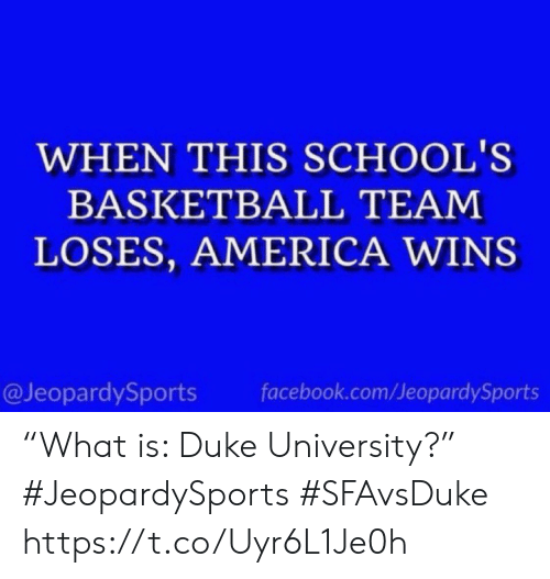 "facebook.com: WHEN THIS SCHOOL'S  BASKETBALL TEAM  LOSES, AMERICA WINS  @JeopardySports  facebook.com/JeopardySports ""What is: Duke University?"" #JeopardySports #SFAvsDuke https://t.co/Uyr6L1Je0h"