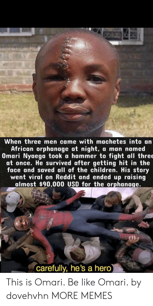 orphanage: When three men came with machetes into an  African orphanage at night,  Omari Nyaega took a hammer to fight all three  at once. He survived after getting hit in the  face and saved all of the children. His story  went viral on Reddit and ended up raising  almost $90.000 USD for the orphanage.  a man named  carefully, he's a hero) This is Omari. Be like Omari. by dovehvhn MORE MEMES