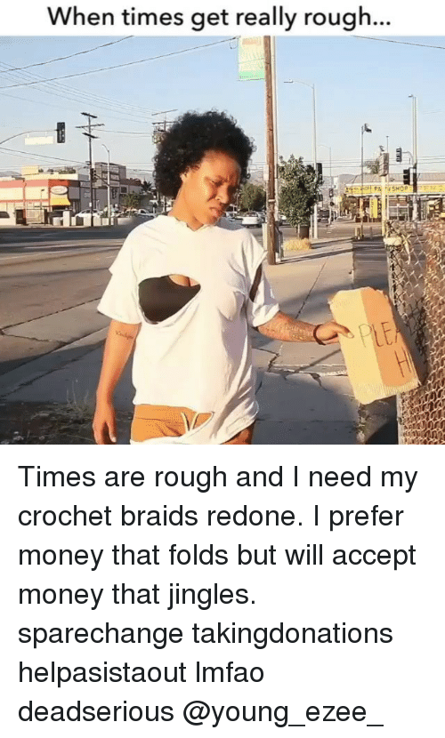 jingles: When times get really rough. Times are rough and I need my crochet braids redone. I prefer money that folds but will accept money that jingles. sparechange takingdonations helpasistaout lmfao deadserious @young_ezee_