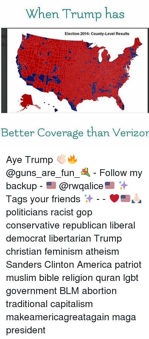 election 2016: When Trump has  Election 2016: County-Level Results  Better Coverage than Verizor Aye Trump 👏🏻🔥 @guns_are_fun_💐 - Follow my backup - 🇺🇸 @rwqalice🇺🇸 ✨Tags your friends ✨ - - ❤️🇺🇸🙏🏻 politicians racist gop conservative republican liberal democrat libertarian Trump christian feminism atheism Sanders Clinton America patriot muslim bible religion quran lgbt government BLM abortion traditional capitalism makeamericagreatagain maga president