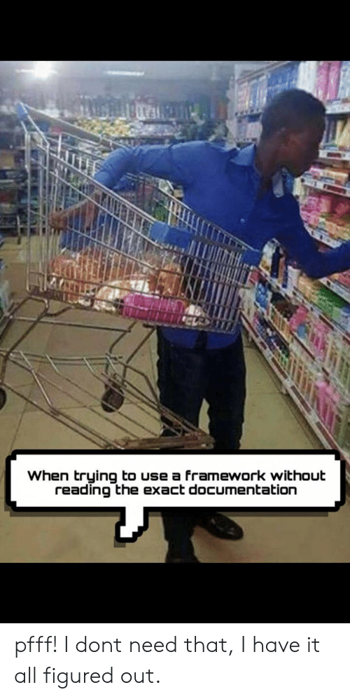 Reading, All, and Documentation: When trying to use a framework without  reading the exact documentation pfff! I dont need that, I have it all figured out.