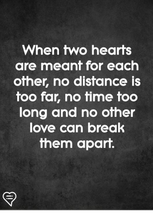 Memes, Break, and Hearts: When two hearts  are meant for each  ofher, no disfance is  too far, no time too  long and no other  ove Can break  them apart.