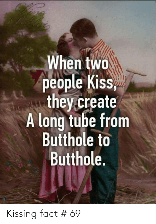 create a: When two  people Kiss,  they.create  A long tube from  Butthole to  Butthole. Kissing fact # 69