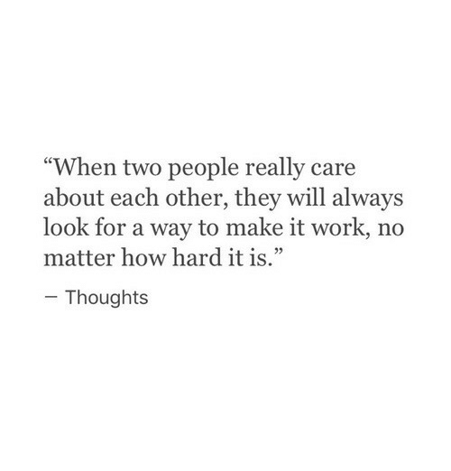 """Work, How, and Will: """"When two people really care  about each other, they will always  look for a way to make it work, no  matter how hard it is.""""  Thoughts"""