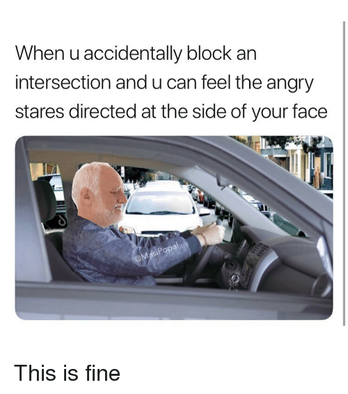 Funny, Angry, and Popa: When u accidentally block an  intersection and u can feel the angry  stares directed at the side of your face  Popa This is fine