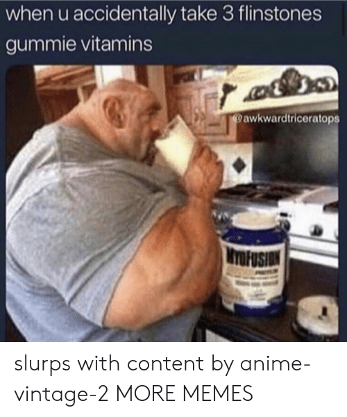 vintage: when u accidentally take 3 flinstones  gummie vitamins  @awkwardtriceratops  WYOFUSION slurps with content by anime-vintage-2 MORE MEMES