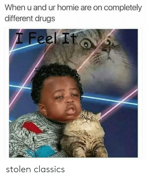 classics: When u and ur homie are on completely  different drugs  I Feel It stolen classics