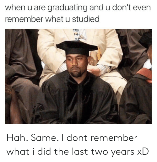 U Dont: when u are graduating and u don't even  remember what u studied Hah. Same. I dont remember what i did the last two years xD