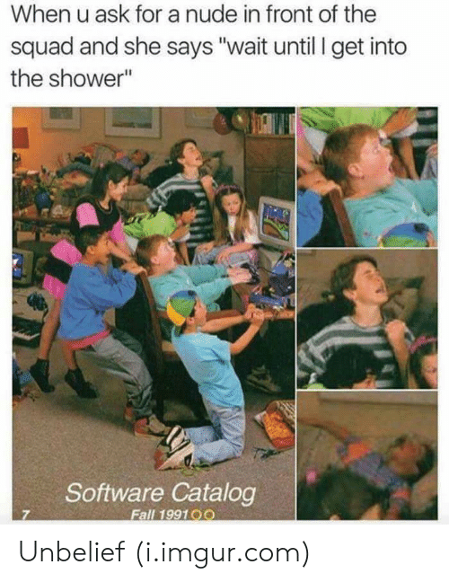 """A Nude: When u ask for a nude in front of the  squad and she says """"wait until I get into  the shower""""  Software Catalog  Fall 199100 Unbelief (i.imgur.com)"""