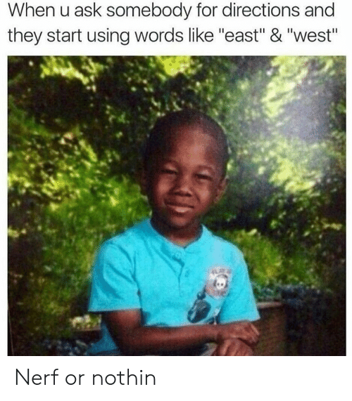 "Nerf, Ask, and They: When u ask somebody for directions and  they start using words like ""east"" & ""west"" Nerf or nothin"