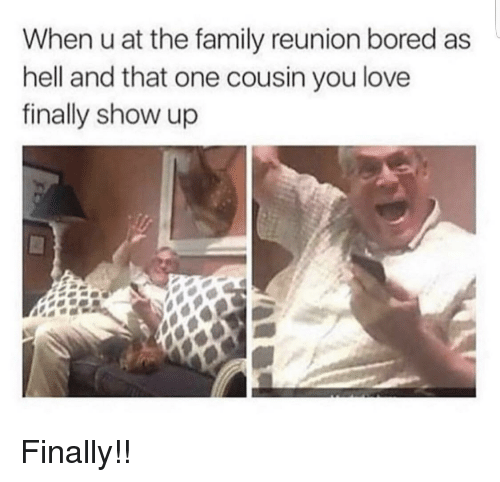 Bored, Family, and Love: When u at the family reunion bored as  hell and that one cousin you love  finally show up Finally!!